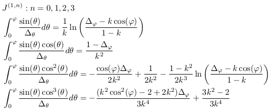 \begin{align*}  &J^{(1,n)}: n=0,1,2,3\\  &\int_{0}^{\varphi}\frac{\sin(\theta)}{\Delta_{\theta}}d\theta = \inverse{k}\ln\left(\frac{\Delta_{\varphi}-k\cos(\varphi)}{1-k}\right)\\  &\int_{0}^{\varphi}\frac{\sin(\theta)\cos(\theta)}{\Delta_{\theta}}d\theta = \frac{1-\Delta_{\varphi}}{k^{2}}\\  &\int_{0}^{\varphi}\frac{\sin(\theta)\cos^{2}(\theta)}{\Delta_{\theta}}d\theta = -\frac{\cos(\varphi)\Delta_{\varphi}}{2k^{2}} + \inverse{2k^{2}} -  \frac{1-k^{2}}{2k^{3}}\ln\left(\frac{\Delta_{\varphi}-k\cos(\varphi)}{1-k}\right)\\  &\int_{0}^{\varphi}\frac{\sin(\theta)\cos^{3}(\theta)}{\Delta_{\theta}}d\theta = -\frac{(k^{2}\cos^{2}(\varphi)-2+2k^{2})\Delta_{\varphi}}{3k^{4}} + \frac{3k^{2}-2}{3k^{4}} \end{align*}