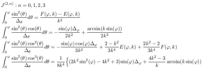 \begin{align*}  &J^{(2,n)}: n=0,1,2,3\\  &\int_{0}^{\varphi}\frac{\sin^{2}(\theta)}{\Delta_{\theta}}d\theta = \frac{F(\varphi,k)-E(\varphi,k)}{k^{2}}\\  &\int_{0}^{\varphi}\frac{\sin^{2}(\theta)\cos(\theta)}{\Delta_{\theta}}d\theta = -\frac{\sin(\varphi)\Delta_{\varphi}}{2k^{2}} + \frac{\arcsin(k\sin(\varphi))}{2k^{3}}\\  &\int_{0}^{\varphi}\frac{\sin^{2}(\theta)\cos^{2}(\theta)}{\Delta_{\theta}}d\theta = -\frac{\sin(\varphi)\cos(\varphi)\Delta_{\varphi}}{3k^{2}} + \frac{2-k^{2}}{3k^{4}}E(\varphi,k) + \frac{2k^{2}-2}{3k^{4}}F(\varphi,k)\\  &\int_{0}^{\varphi}\frac{\sin^{2}(\theta)\cos^{3}(\theta)}{\Delta_{\theta}}d\theta = \inverse{8k^{4}}\Big\{(2k^{2}\sin^{2}(\varphi)-4k^{2}+3){\sin(\varphi)\Delta_{\varphi}} + \frac{4k^{2}-3}{k}\arcsin(k\sin(\varphi))\Big\}\\ \end{align*}
