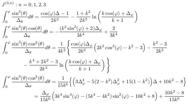 \begin{align*}  &J^{(3,n)}: n=0,1,2,3\\  &\int_{0}^{\varphi}\frac{\sin^{3}(\theta)}{\Delta_{\theta}}d\theta = \frac{\cos(\varphi)\Delta-1}{2k^{2}} - \frac{1+k^{2}}{2k^{3}}\ln\left(\frac{k\cos(\varphi)+\Delta_{\varphi}}{k+1}\right)\\  &\int_{0}^{\varphi}\frac{\sin^{3}(\theta)\cos(\theta)}{\Delta_{\theta}}d\theta = -\frac{(k^{2}\sin^{2}(\varphi)+2)\Delta_{\varphi}}{3k^{4}} + \frac{2}{3k^{4}}\\  &\int_{0}^{\varphi}\frac{\sin^{3}(\theta)\cos^{2}(\theta)}{\Delta_{\theta}}d\theta = \inverse{4k^{2}}\Bigg\{\frac{\cos(\varphi)\Delta_{\varphi}}{2k^{2}}\Big(2k^{2}\cos^{2}(\varphi)-k^{2}-3\Big) - \frac{k^{2}-3}{2k^{2}} \\  &\qquad\qquad - \frac{k^{4}+2k^{2}-3}{2k^{3}}\ln\left(\frac{k\cos(\varphi)+\Delta_{\varphi}}{k+1}\right)\Bigg\}\\  &\int_{0}^{\varphi}\frac{\sin^{3}(\theta)\cos^{3}(\theta)}{\Delta_{\theta}}d\theta = \inverse{15k^{6}}\Big\{\Big(3\Delta_{\varphi}^{4} - 5(2-k^{2})\Delta_{\varphi}^{2} + 15(1-k^{2})\Big)\Delta + 10k^{2} - 8\Big\}\\  &\qquad\qquad\qquad = \frac{\Delta_{\varphi}}{15k^{6}}\Big(3k^{4}\sin^{4}(\varphi)-(5k^{4}-4k^{2})\sin^{2}(\varphi)-10k^{2}+8\Big)+\frac{10k^{2}-8}{15k^{6}} \end{align*}