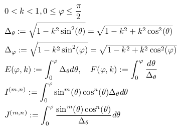 \begin{align*}  &0<k<1, 0\leq \varphi \leq \frac{\pi}{2}\\  &\Delta_{\theta} := \sqrt{1-k^{2}\sin^{2}(\theta)} = \sqrt{1-k^{2}+k^{2}\cos^{2}(\theta)}\\  &\Delta_{\varphi} := \sqrt{1-k^{2}\sin^{2}(\varphi)} = \sqrt{1-k^{2}+k^{2}\cos^{2}(\varphi)}\\  &E(\varphi,k) := \int_{0}^{\varphi}\Delta_{\theta}d\theta, \quad F(\varphi,k) := \int_{0}^{\varphi}\frac{d\theta}{\Delta_{\theta}}\\  &I^{(m,n)} := \int_{0}^{\varphi}\sin^{m}(\theta)\cos^{n}(\theta){\Delta_{\theta}}d\theta\\  &J^{(m,n)} := \int_{0}^{\varphi}\frac{\sin^{m}(\theta)\cos^{n}(\theta)}{\Delta_{\theta}}d\theta\\ \end{align*}
