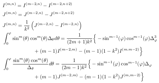 \begin{align*}  &I^{(m,n)} = I^{(m-2,n)} - I^{(m-2,n+2)}\\  &J^{(m,n)} = J^{(m-2,n)} - J^{(m-2,n+2)}\\  &J^{(m,n)} = \inverse{k^{2}}\left(J^{(m-2,n)}-I^{(m-2,n)}\right)\\  &\int_{0}^{\varphi}\sin^{m}(\theta)\cos^{m}(\theta){\Delta_{\theta}}d\theta = \inverse{(2m+1)k^{2}}\Big\{-\sin^{m-1}(\varphi)\cos^{m-1}(\varphi)\Delta_{\varphi}^{3}\\  &\qquad\qquad\qquad + (m-1)I^{(m-2,m)} - (m-1)(1-k^{2})I^{(m.m-2)}\Big\}\\  &\int_{0}^{\varphi}\frac{\sin^{m}(\theta)\cos^{m}(\theta)}{\Delta_{\theta}}d\theta = \inverse{(2m-1)k^{2}}\Big\{-\sin^{m-1}(\varphi)\cos^{m-1}(\varphi)\Delta_{\varphi}\\  &\qquad\qquad\qquad + (m-1)J^{(m-2,m)} - (m-1)(1-k^{2})J^{(m,m-2)}\Big\}\\ \end{align*}