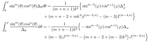 \begin{align*}  &\int_{0}^{\varphi}\sin^{m}(\theta)\cos^{n}(\theta){\Delta_{\theta}}d\theta = \inverse{(m+n+1)k^{2}}\Big\{\sin^{m-3}(\varphi)\cos^{n+1}(\varphi)\Delta_{\varphi}^{3}\\  &\qquad\qquad\qquad\qquad\qquad + (m+n-2 + mk^{2})I^{(m-2,n)} - (m-3)I^{(m-4,n)}\Big\}\\  &\int_{0}^{\varphi}\frac{\sin^{m}(\theta)\cos^{n}(\theta)}{\Delta_{\theta}}d\theta = - \inverse{(m+n-1)k^{2}}\Big\{-\sin^{m-3}(\varphi)\cos^{n+1}(\varphi)\Delta_{\varphi}\\  &\qquad\qquad\qquad\qquad\qquad + (m-3)J^{(m-4,n)} - \left(m+n-2+(m-2)k^{2}\right)J^{(m-2,n)}\Big\}\\ \end{align*}