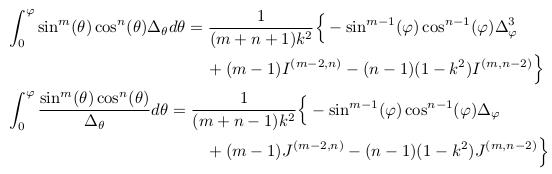\begin{align*}  &\int_{0}^{\varphi}\sin^{m}(\theta)\cos^{n}(\theta){\Delta_{\theta}}d\theta = \inverse{({m+n+1})k^{2}}\Big\{-\sin^{m-1}(\varphi)\cos^{n-1}(\varphi)\Delta_{\varphi}^{3}\\  &\qquad\qquad\qquad\qquad\qquad\qquad + (m-1)I^{(m-2,n)} - (n-1)(1-k^{2})I^{(m,n-2)}\Big\}\\  &\int_{0}^{\varphi}\frac{\sin^{m}(\theta)\cos^{n}(\theta)}{\Delta_{\theta}}d\theta = \inverse{(m+n-1)k^{2}}\Big\{-\sin^{m-1}(\varphi)\cos^{n-1}(\varphi)\Delta_{\varphi}\\  &\qquad\qquad\qquad\qquad\qquad\qquad + (m-1)J^{(m-2,n)} - (n-1)(1-k^{2})J^{(m,n-2)}\Big\}\\ \end{align*}