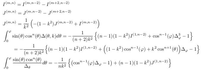 \begin{align*}  &I^{(m,n)} = I^{(m,n-2)} - I^{(m+2,n-2)}\\  &J^{(m,n)} = J^{(m,n-2)} - J^{(m+2,n-2)}\\  &J^{(m,n)} = \inverse{k^{2}}\left(-(1-k^{2})J^{(m,n-2)}+I^{(m,n-2)}\right)\\  &\int_{0}^{\varphi}\sin(\theta)\cos^{n}(\theta){\Delta(\theta,k)}d\theta = -\inverse{(n+2)k^{2}}\left\{(n-1)(1-k^{2})I^{(1,n-2)} + \cos^{n-1}(\varphi)\Delta_{\varphi}^{3} - 1\right\}\\  &\qquad = -\inverse{(n+2)k^{2}}\Big\{(n-1)(1-k^{2})I^{(1,n-2)} + \Big((1-k^{2})\cos^{n-1}(\varphi) + k^{2}\cos^{n+1}(\theta)\Big)\Delta_{\varphi} - 1\Big\}\\  &\int_{0}^{\varphi}\frac{\sin(\theta)\cos^{n}(\theta)}{\Delta_{\theta}}d\theta = -\inverse{nk^{2}}\left\{\left(\cos^{n-1}(\varphi)\Delta_{\varphi}-1\right) + (n-1)(1-k^{2})J^{(1,n-2)}\right\}\\ \end{align*}