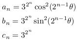 \begin{align*}  &a_{n}=3^{2^{n}}\cos^{2}(2^{n-1}\theta)\\  &b_{n}=3^{2^{n}}\sin^{2}(2^{n-1}\theta)\\  &c_{n}=3^{2^{n}}\\ \end{align*}