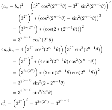 \begin{align*} &(a_{n}-b_{n})^{2}=\left(3^{2^{n}}\cos^{2}(2^{n-1}\theta)-3^{2^{n}}\sin^{2}(2^{n-1}\theta)\right)^{2}\\ &\qquad=\left(3^{2^{n}}\right)^{2}*\left(\cos^{2}(2^{n-1}\theta)-\sin^{2}(2^{n-1}\theta)\right)^{2}\\ &\qquad=\left(3^{2*(2^{n})}\right)*\left(\cos(2*(2^{n-1}\theta))\right)^{2}\\ &\qquad=3^{2^{(n+1)}}\cos^{2}(2^{n}\theta)\\ &4a_{n}b_{n}=4\left(3^{2^{n}}\cos^{2}(2^{n-1}\theta)\right)\left(3^{2^{n}}\sin^{2}(2^{n-1}\theta)\right)\\ &\qquad=\left(3^{2^{n}}\right)^{2}*\left(4\sin^{2}(2^{n-1}\theta)\cos^{2}(2^{n-1}\theta)\right)\\ &\qquad=\left(3^{2*(2^{n})}\right)*\left(2\sin(2^{n-1}\theta)\cos(2^{n-1}\theta)\right)^{2}\\ &\qquad=3^{2^{(n+1)}}\sin^{2}(2*2^{n-1}\theta)\\ &\qquad=3^{2^{(n+1)}}\sin^{2}(2^{n}\theta)\\ &c^{2}_{n}=\left(3^{2^{n}}\right)^{2} =3^{2*(2^{n})} = 3^{2^{(n+1)}} \end{align*}