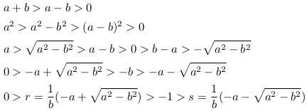 \begin{align*}  &a+b>a-b>0\\  &a^{2}>a^{2}-b^{2}>(a-b)^{2}>0\\  &a>\sqrt{a^{2}-b^{2}}>a-b>0>b-a>-\sqrt{a^{2}-b^{2}}\\  &0>-a+\sqrt{a^{2}-b^{2}}>-b>-a-\sqrt{a^{2}-b^{2}}\\  &0>r = \inverse{b}(-a + \sqrt{a^{2}-b^{2}})>-1>s = \inverse{b}(-a - \sqrt{a^{2}-b^{2}}) \end{align*}