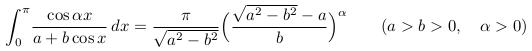 \[  \int_{0}^{\pi}\!\frac{\cos{\alpha{x}}}{a+b\cos{x}}\,dx =\frac{\pi}{\sqrt{a^{2}-b^{2}}}\Big(\frac{\sqrt{a^{2}-b^{2}}-a}{b}\Big)^{\alpha} \qquad (a>b>0,\quad \alpha>0) \]
