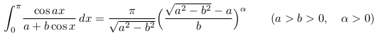\[  \int_{0}^{\pi}\!\frac{\cos{ax}}{a+b\cos{x}}\,dx =\frac{\pi}{\sqrt{a^{2}-b^{2}}}\Big(\frac{\sqrt{a^{2}-b^{2}}-a}{b}\Big)^{\alpha} \qquad (a>b>0,\quad \alpha>0) \]