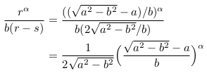 \begin{align*}  \frac{r^{\alpha}}{b(r-s)} &= \frac{((\sqrt{a^{2}-b^{2}}-a)/b)^{\alpha}}{b(2\sqrt{a^{2}-b^{2}}/b)}\\                            &= \inverse{{2\sqrt{a^{2}-b^{2}}}}\Big(\frac{\sqrt{a^{2}-b^{2}}-a}{b}\Big)^{\alpha} \end{align*}