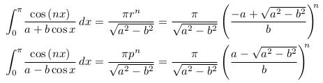 \begin{align*}  &\int_{0}^{\pi}\!\frac{\cos{(nx)}}{a+b\cos{x}}\,dx = \frac{\pi{r^{n}}}{\sqrt{a^{2}-b^{2}}} = \frac{\pi}{\sqrt{a^{2}-b^{2}}}\left(\frac{-a + \sqrt{a^{2}-b^{2}}}{b}\right)^{\!\!n}\\  &\int_{0}^{\pi}\!\frac{\cos{(nx)}}{a-b\cos{x}}\,dx = \frac{\pi{p^{n}}}{\sqrt{a^{2}-b^{2}}} = \frac{\pi}{\sqrt{a^{2}-b^{2}}}\left(\frac{a - \sqrt{a^{2}-b^{2}}}{b}\right)^{\!\!n} \end{align*}