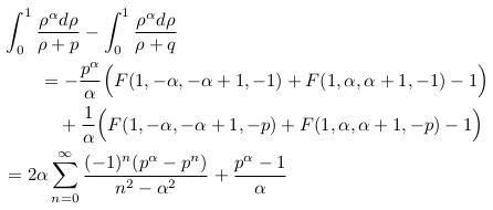 \begin{align*}  &\int_{0}^{1}\frac{\rho^{\alpha}d\rho}{\rho+p} - \int_{0}^{1}\frac{\rho^{\alpha}d\rho}{\rho+q}\\  &\qquad = -\frac{p^{\alpha}}{\alpha}\Big(F(1,-\alpha,-\alpha+1,-1) + F(1,\alpha,\alpha+1,-1) - 1\Big)\\  &\qquad\quad + \frac{1}{\alpha}\Big(F(1,-\alpha,-\alpha+1,-p) + F(1,\alpha,\alpha+1,-p) - 1\Big)\\  &= 2\alpha\sum_{n=0}^{\infty}\frac{(-1)^{n}(p^{\alpha}-p^{n})}{n^{2}-\alpha^{2}} + \frac{p^{\alpha}-1}{\alpha} \end{align*}