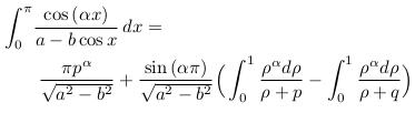 \begin{align*}  &\int_{0}^{\pi}\!\frac{\cos{(\alpha{x})}}{a-b\cos{x}}\,dx =\\  &\qquad \frac{\pi{p^{\alpha}}}{\sqrt{a^{2}-b^{2}}} + \frac{\sin{(\alpha\pi)}}{\sqrt{a^{2}-b^{2}}}\Big(\int_{0}^{1}\frac{\rho^{\alpha}d\rho}{\rho+p} - \int_{0}^{1}\frac{\rho^{\alpha}d\rho}{\rho+q}\Big)\\ \end{align*}