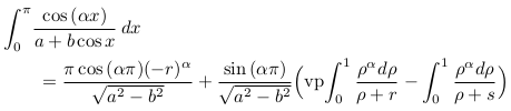 \begin{align*}  &\int_{0}^{\pi}\!\frac{\cos{(\alpha{x})}}{a+b\cos{x}}\,dx\\  &\qquad = \frac{\pi\cos{(\alpha\pi)}{(-r)^{\alpha}}}{\sqrt{a^{2}-b^{2}}} + \frac{\sin{(\alpha\pi)}}{\sqrt{a^{2}-b^{2}}}\Big(\mathrm{vp\!}\int_{0}^{1}\frac{\rho^{\alpha}d\rho}{\rho+r} - \int_{0}^{1}\frac{\rho^{\alpha}d\rho}{\rho+s}\Big)\\ \end{align*}