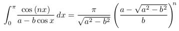 \begin{align*}  \int_{0}^{\pi}\!\frac{\cos{(nx)}}{a-b\cos{x}}\,dx = \frac{\pi}{\sqrt{a^{2}-b^{2}}}\left(\frac{a - \sqrt{a^{2}-b^{2}}}{b}\right)^{\!\!n} \end{align*}