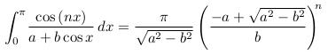 \begin{align*}  \int_{0}^{\pi}\!\frac{\cos{(nx)}}{a+b\cos{x}}\,dx = \frac{\pi}{\sqrt{a^{2}-b^{2}}}\left(\frac{-a + \sqrt{a^{2}-b^{2}}}{b}\right)^{\!\!n} \end{align*}