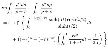 \begin{align*}  &\mathrm{vp\!}\int_{0}^{1}\frac{\rho^{\alpha}d\rho}{\rho+r} - \int_{0}^{1}\frac{\rho^{\alpha}d\rho}{\rho+s}\\  & = (-r)^{\alpha}\Bigg\{\int_{0}^{-\log(-r)}\frac{\sinh(\alpha{t})\cosh(t/2)}{\sinh(t/2)}dt\\  & \qquad + \big((-r)^{\alpha}-(-r)^{-\alpha}\big)\left(\int_{0}^{1}\frac{rt^{\alpha}}{1+rt}dt - \frac{1}{2\alpha}\right)\Bigg\}%\\ \end{align*}
