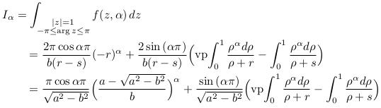 \begin{align*} &I_{\alpha} = \int_{\substack{|z|=1\-\pi\leq\arg{z}\leq\pi}}f(z,\alpha)\,dz \ &\qquad =\frac{2{\pi}\cos{\alpha\pi}}{b(r-s)}(-r)^{\alpha} + \frac{2\sin{(\alpha\pi)}}{b(r-s)}\Big(\mathrm{vp\!}\int_{0}^{1}\frac{\rho^{\alpha}d\rho}{\rho+r} - \int_{0}^{1}\frac{\rho^{\alpha}d\rho}{\rho+s}\Big)\ &\qquad =\frac{\pi\cos{\alpha\pi}}{\sqrt{a^{2}-b^{2}}}\Big(\frac{a-\sqrt{a^{2}-b^{2}}}{b}\Big)^{\alpha} + \frac{\sin{(\alpha\pi)}}{\sqrt{a^{2}-b^{2}}}\Big(\mathrm{vp\!}\int_{0}^{1}\frac{\rho^{\alpha}d\rho}{\rho+r} - \int_{0}^{1}\frac{\rho^{\alpha}d\rho}{\rho+s}\Big) \end{align*}