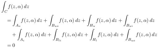 \begin{align*}  &\int_{C}\!f(z,\alpha)\,dz\\  &\quad = \int_{A_{o}}\!f(z,\alpha)\,dz  + \int_{B_{uo}}\!f(z,\alpha)\,dz  + \int_{H_{u}}\!f(z,\alpha)\,dz  + \int_{B_{ui}}\!f(z,\alpha)\,dz\\  &\qquad + \int_{A_{i}}\!f(z,\alpha)\,dz  + \int_{B_{li}}\!f(z,\alpha)\,dz  + \int_{H_{l}}\!f(z,\alpha)\,dz  + \int_{B_{uo}}\!f(z,\alpha)\,dz\\  &\quad = 0 \end{align*}