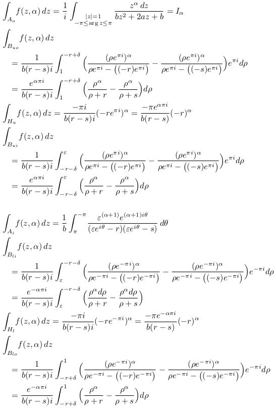 \begin{align*}  &\int_{A_{o}}\!f(z,\alpha)\,dz = \inverse{i}\int_{\substack{|z|=1\\-\pi\leq\arg{z}\leq\pi}}\frac{z^{\alpha}\,dz}{bz^{2} + 2az + b} = I_{\alpha}\\  &\int_{B_{uo}}\!f(z,\alpha)\,dz\\  &\quad= \inverse{b(r-s)i}\int_{1}^{-r+\delta}\Big(\frac{(\rho{e^{\pi{i}}})^{\alpha}}{\rho{e^{\pi{i}}}-\big((-r){e^{\pi{i}}}\big)} - \frac{(\rho{e^{\pi{i}}})^{\alpha}}{\rho{e^{\pi{i}}}-\big((-s){e^{\pi{i}}}\big)}\Big)e^{\pi{i}}d\rho\\  &\quad= \frac{e^{\alpha\pi{i}}}{b(r-s)i}\int_{1}^{-r+\delta}\Big(\frac{\rho^{\alpha}}{\rho+r} - \frac{\rho^{\alpha}}{\rho+s}\Big)d\rho\\ %  &\int_{H_{u}}\!f(z,\alpha)\,dz = \frac{-\pi{i}}{b(r-s)i}(-re^{\pi{i}})^{\alpha} = \frac{{-\pi}e^{\alpha\pi{i}}}{b(r-s)}(-r)^{\alpha}\\ %  &\int_{B_{ui}}\!f(z,\alpha)\,dz\\  &\quad= \inverse{b(r-s)i}\int_{-r-\delta}^{\varepsilon}\Big(\frac{(\rho{e^{\pi{i}}})^{\alpha}}{\rho{e^{\pi{i}}}-\big((-r){e^{\pi{i}}}\big)} - \frac{(\rho{e^{\pi{i}}})^{\alpha}}{\rho{e^{\pi{i}}}-\big((-s){e^{\pi{i}}}\big)}\Big)e^{\pi{i}}d\rho\\  &\quad = \frac{e^{\alpha\pi{i}}}{b(r-s)i}\int_{-r-\delta}^{\varepsilon}\Big(\frac{\rho^{\alpha}}{\rho+r} - \frac{\rho^{\alpha}}{\rho+s}\Big)d\rho % \\ \\ %  &\int_{A_{i}}\!f(z,\alpha)\,dz = \inverse{b}\int_{\pi}^{-\pi}\!\frac{\varepsilon^{(\alpha+1)}e^{(\alpha+1)i\theta}}{({\varepsilon}e^{i\theta}-r)({\varepsilon}e^{i\theta}-s)}\,d\theta\\  &\int_{B_{li}}\!f(z,\alpha)\,dz\\  &\quad = \inverse{b(r-s)i}\int_{\varepsilon}^{-r-\delta}\Big(\frac{(\rho{e^{-\pi{i}}})^{\alpha}}{\rho{e^{-\pi{i}}}-\big((-r){e^{-\pi{i}}}\big)} - \frac{(\rho{e^{-\pi{i}}})^{\alpha}}{\rho{e^{-\pi{i}}}-\big((-s){e^{-\pi{i}}}\big)}\Big)e^{-\pi{i}}d\rho\\  &\quad = \frac{e^{-\alpha\pi{i}}}{b(r-s)i}\int_{\varepsilon}^{-r-\delta}\Big(\frac{\rho^{\alpha}d\rho}{\rho+r} - \frac{\rho^{\alpha}d\rho}{\rho+s}\Big)\\ %  &\int_{H_{l}}\!f(z,\alpha)\,dz = \frac{-\pi{i}}{b(r-s)i}(-re^{-\pi{i}})^{\alpha} = \frac{{-\pi}e^{-\alpha\pi{i}}}{b(r-s)}(-r)^{\alpha}\\ %  &\int_{B_{lo}}\!f(z,\alpha)\,dz\\  &\quad= \inverse{b(r-s)i}\int_{-r+\delta}^{1}\