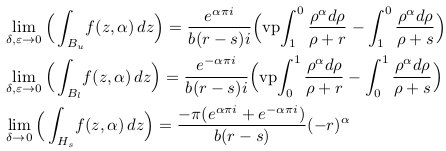 \begin{align*}  &\lim_{\delta, \varepsilon \rightarrow 0}\Big(\int_{B_{u}}\!f(z,\alpha)\,dz\Big) = \frac{e^{\alpha\pi{i}}}{b(r-s)i}\Big(\mathrm{vp\!}\int_{1}^{0}\frac{\rho^{\alpha}d\rho}{\rho+r} - \int_{1}^{0}\frac{\rho^{\alpha}d\rho}{\rho+s}\Big)\\  &\lim_{\delta, \varepsilon \rightarrow 0}\Big(\int_{B_{l}}\!f(z,\alpha)\,dz\Big) = \frac{e^{-\alpha\pi{i}}}{b(r-s)i}\Big(\mathrm{vp\!}\int_{0}^{1}\frac{\rho^{\alpha}d\rho}{\rho+r} - \int_{0}^{1}\frac{\rho^{\alpha}d\rho}{\rho+s}\Big)\\  &\lim_{\delta \rightarrow 0}\Big(\int_{H_{s}}\!f(z,\alpha)\,dz\Big) = \frac{{-\pi}(e^{\alpha\pi{i}}+e^{-\alpha\pi{i}})}{b(r-s)}(-r)^{\alpha} \end{align*}