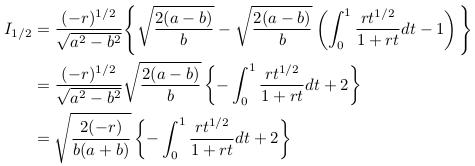 \begin{align*}  I_{1/2} &= \frac{(-r)^{1/2}}{\sqrt{a^{2}-b^{2}}}\Bigg\{\sqrt{\frac{2(a-b)}{b}} - \sqrt{\frac{2(a-b)}{b}}\left(\int_{0}^{1}\frac{rt^{1/2}}{1+rt}dt - 1\right)\Bigg\}\\  &= \frac{(-r)^{1/2}}{\sqrt{a^{2}-b^{2}}}\sqrt{\frac{2(a-b)}{b}}\left\{-\int_{0}^{1}\frac{rt^{1/2}}{1+rt}dt + 2\right\}\\  &= \sqrt{\frac{2(-r)}{b(a+b)}}\left\{-\int_{0}^{1}\frac{rt^{1/2}}{1+rt}dt + 2\right\} \end{align*}