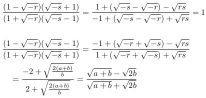 \begin{align*}  &\frac{(1-\sqrt{-r})(\sqrt{-s}+1)}{(1+\sqrt{-r})(\sqrt{-s}-1)} = \frac{1+(\sqrt{-s}-\sqrt{-r})-\sqrt{rs}}{-1+(\sqrt{-s}-\sqrt{-r})+\sqrt{rs}} = 1 \\ \\  &\frac{(1-\sqrt{-r})(\sqrt{-s}-1)}{(1+\sqrt{-r})(\sqrt{-s}+1)} = \frac{-1+(\sqrt{-r}+\sqrt{-s})-\sqrt{rs}}{1+(\sqrt{-r}+\sqrt{-s})+\sqrt{rs}}\\  & \quad = \frac{-2+\sqrt{\frac{2(a+b)}{b}}}{2+\sqrt{\frac{2(a+b)}{b}}} = \frac{\sqrt{a+b} - \sqrt{2b}}{\sqrt{a+b} + \sqrt{2b}} \end{align*}