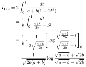 \begin{align*}  I_{1/2} &= 2\int_{0}^{1}\!\frac{dt}{a+b(1-2t^{2})}\\  &\quad=\inverse{b}\int_{0}^{1}\!\frac{dt}{\frac{a+b}{2b}-t^{2}}\\  &\quad=\inverse{b}\cdot\inverse{2\sqrt{\frac{a+b}{2b}}}\Bigg[\log\frac{\sqrt{\frac{a+b}{2b}}+t}{\sqrt{\frac{a+b}{2b}}-t}\Bigg]_{0}^{1}\\  &\quad=\inverse{\sqrt{2b(a+b)}}\log{\frac{\sqrt{a+b}+\sqrt{2b}}{\sqrt{a+b}-\sqrt{2b}}} \end{align*}