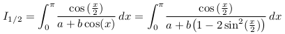 \[  I_{1/2} = \int_{0}^{\pi}\!\frac{\cos{(\frac{x}{2}})}{a+b\cos(x)}\,dx = \int_{0}^{\pi}\!\frac{\cos{(\frac{x}{2}})}{a+b\big(1-2\sin^{2}(\frac{x}{2})\big)}\,dx \]