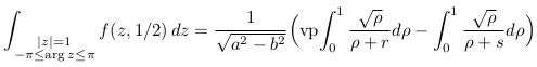 \begin{align*}  \int_{\substack{|z|=1\\-\pi\leq\arg{z}\leq\pi}}f(z,1/2)\,dz &= \frac{1}{\sqrt{a^{2}-b^{2}}}\Big(\mathrm{vp\!}\int_{0}^{1}\frac{\sqrt{\rho}}{\rho+r}d\rho - \int_{0}^{1}\frac{\sqrt{\rho}}{\rho+s}d\rho\Big) \end{align*}