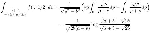 \begin{align*}  \int_{\substack{|z|=1\-\pi\leq\arg{z}\leq\pi}}f(z,1/2)\,dz &= \frac{1}{\sqrt{a^{2}-b^{2}}}\Big(\mathrm{vp\!}\int_{0}^{1}\frac{\sqrt{\rho}}{\rho+r}d\rho - \int_{0}^{1}\frac{\sqrt{\rho}}{\rho+s}d\rho\Big)\  & \quad = \frac{1}{\sqrt{2b(a+b)}}\log\frac{\sqrt{a+b} + \sqrt{2b}}{\sqrt{a+b} - \sqrt{2b}}\ \end{align*}