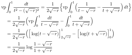 \begin{align*}  &\mathrm{vp\!}\int_{0}^{1}\!\frac{dt}{t^{2}-(\sqrt{-r})^{2}} = \frac{1}{2\sqrt{-r}}\Big\{\mathrm{vp\!}\int_{0}^{1}\!\Big(\frac{1}{t-\sqrt{-r}}-\frac{1}{t+\sqrt{-r}}\Big)\,dt\Big\}\\  &\quad  = \frac{1}{2\sqrt{-r}}\Big(\mathrm{vp\!}\int_{0}^{1}\!\frac{dt}{t-\sqrt{-r}}-\int_{0}^{1}\!\frac{dt}{t+\sqrt{-r}}\Big)\\  &\quad = \frac{1}{2\sqrt{-r}}\Big(\Big[\log(t-\sqrt{-r})\Big]_{2\sqrt{-r}}^{1} - \Big[\log(t+\sqrt{-r})\Big]_{0}^{1}\Big)\\  &\quad = \frac{1}{2\sqrt{-r}}\log\frac{1-\sqrt{-r}}{1+\sqrt{-r}}\\ \end{align*}