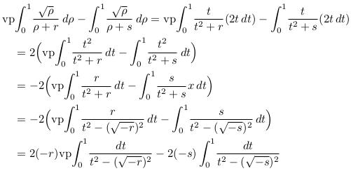\begin{align*}  &\mathrm{vp\!}\int_{0}^{1}\!\frac{\sqrt{\rho}}{{\rho}+r}\,d\rho - \int_{0}^{1}\!\frac{\sqrt{\rho}}{{\rho}+s}\,d\rho = \mathrm{vp\!}\int_{0}^{1}\!\frac{t}{t^{2}+r}(2t\,dt) - \int_{0}^{1}\!\frac{t}{t^{2}+s}(2t\,dt)\\ &\quad= 2\Big(\mathrm{vp\!}\int_{0}^{1}\!\frac{t^{2}}{t^{2}+r}\,dt - \int_{0}^{1}\!\frac{t^{2}}{t^{2}+s}\,dt\Big)\\ &\quad= -2\Big(\mathrm{vp\!}\int_{0}^{1}\!\frac{r}{t^{2}+r}\,dt - \int_{0}^{1}\!\frac{s}{t^{2}+s}x\,dt\Big)\\ &\quad= -2\Big(\mathrm{vp\!}\int_{0}^{1}\!\frac{r}{t^{2}-(\sqrt{-r})^{2}}\,dt - \int_{0}^{1}\!\frac{s}{t^{2}-(\sqrt{-s})^{2}}\,dt\Big)\\ &\quad= 2(-r)\mathrm{vp\!}\int_{0}^{1}\!\frac{dt}{t^{2}-(\sqrt{-r})^{2}} - 2(-s)\int_{0}^{1}\!\frac{dt}{t^{2}-(\sqrt{-s})^{2}}\\ \end{align*}