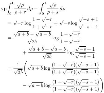 \begin{align*}  &\mathrm{vp\!}\int_{0}^{1}\!\frac{\sqrt{\rho}}{{\rho}+r}\,d\rho - \int_{0}^{1}\!\frac{\sqrt{\rho}}{{\rho}+s}\,d\rho\\ &\quad = \sqrt{-r}\log\frac{1-\sqrt{-r}}{1+\sqrt{-r}} + \sqrt{-s}\log\frac{\sqrt{-s}+1}{\sqrt{-s}-1}\\ &\quad = \frac{\sqrt{a+b}-\sqrt{a-b}}{\sqrt{2b}}\log\frac{1-\sqrt{-r}}{1+\sqrt{-r}}\\ &\qquad\qquad + \frac{\sqrt{a+b}+\sqrt{a-b}}{\sqrt{2b}}\log\frac{\sqrt{-s}+1}{\sqrt{-s}-1}\\ &\quad = \inverse{\sqrt{2b}}\Bigg(\sqrt{a+b}\log\frac{(1-\sqrt{-r})(\sqrt{-s}+1)}{(1+\sqrt{-r})(\sqrt{-s}-1)}\\ &\qquad\qquad -\sqrt{a-b}\log\frac{(1-\sqrt{-r})(\sqrt{-s}-1)}{(1+\sqrt{-r})(\sqrt{-s}+1)}\Bigg) \end{align*}