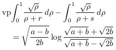 \begin{align*}  &\mathrm{vp\!}\int_{0}^{1}\!\frac{\sqrt{\rho}}{{\rho}+r}\,d\rho - \int_{0}^{1}\!\frac{\sqrt{\rho}}{{\rho}+s}\,d\rho\\  & \quad = \sqrt{\frac{a-b}{2b}}\log\frac{\sqrt{a+b} + \sqrt{2b}}{\sqrt{a+b} - \sqrt{2b}}\\ \end{align*}