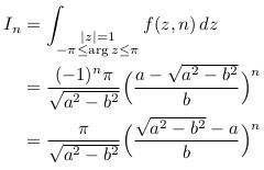 \begin{align*}  I_{n} &= \int_{\substack{|z|=1\-\pi\leq\arg{z}\leq\pi}}f(z,n)\,dz\  &= \frac{(-1)^{n}\pi}{\sqrt{a^{2}-b^{2}}}\Big(\frac{a-\sqrt{a^{2}-b^{2}}}{b}\Big)^{n}\  &= \frac{\pi}{\sqrt{a^{2}-b^{2}}}\Big(\frac{\sqrt{a^{2}-b^{2}}-a}{b}\Big)^{n} \end{align*}
