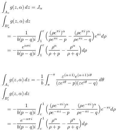 \begin{align*}  &\int_{A_{o}}\!g(z,\alpha)\,dz = J_{\alpha}\\ %  &\int_{B_{u}^{\prime}}\!g(z,\alpha)\,dz\\  &\quad= -\inverse{b(p-q)i}\int_{1}^{\varepsilon}\Big(\frac{(\rho{e^{\pi{i}}})^{\alpha}}{\rho{e^{\pi{i}}}-p} - \frac{(\rho{e^{\pi{i}}})^{\alpha}}{\rho{e^{\pi{i}}}-q}\Big)e^{\pi{i}}d\rho\\  &\quad= -\frac{e^{\alpha\pi{i}}}{b(p-q)i}\int_{1}^{\varepsilon}\Big(\frac{\rho^{\alpha}}{\rho+p} - \frac{\rho^{\alpha}}{\rho+q}\Big)d\rho\\ \\ \\  &\int_{A_{i}}\!g(z,\alpha)\,dz = -\inverse{b}\int_{\pi}^{-\pi}\!\frac{\varepsilon^{(\alpha+1)}e^{(\alpha+1)i\theta}}{({\varepsilon}e^{i\theta}-p)({\varepsilon}e^{i\theta}-q)}\,d\theta\\ %  &\int_{B_{l}^{\prime}}\!g(z,\alpha)\,dz\\  &\quad= -\inverse{b(p-q)i}\int_{\varepsilon}^{1}\Big(\frac{(\rho{e^{-\pi{i}}})^{\alpha}}{\rho{e^{-\pi{i}}}-p} - \frac{(\rho{e^{-\pi{i}}})^{\alpha}}{\rho{e^{-\pi{i}}}-q}\Big)e^{-\pi{i}}d\rho\\  &\quad= -\frac{e^{-\alpha\pi{i}}}{b(p-q)i}\int_{\varepsilon}^{1}\Big(\frac{\rho^{\alpha}}{\rho+p} - \frac{\rho^{\alpha}}{\rho+q}\Big)d\rho\\ \end{align*}