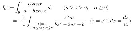 \begin{align*}   &J_{\alpha} := \int_{0}^{\pi}\!\frac{\cos{\alpha{x}}}{a-b\cos{x}}\,dx  \qquad (a>b>0,\quad \alpha\geq{0})\  & \qquad = -\inverse{i}\int_{\substack{|z|=1\-\pi\leq\arg{z}\leq\pi}}\frac{z^{\alpha}dz}{bz^{2} - 2az + b} \quad (z = e^{ix}, dx=\frac{dz}{iz}) \end{align*}