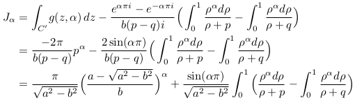 \begin{align*}  J_{\alpha} &= \int_{C^{\prime}}\!g(z,\alpha)\,dz - \frac{e^{\alpha\pi{i}}-e^{-\alpha\pi{i}}}{b(p-q)i}\Big(\int_{0}^{1}\frac{\rho^{\alpha}d\rho}{\rho+p} - \int_{0}^{1}\frac{\rho^{\alpha}d\rho}{\rho+q}\Big)\\  &= \frac{-2\pi}{b(p-q)}p^{\alpha} - \frac{2\sin(\alpha\pi)}{b(p-q)}\Big(\int_{0}^{1}\frac{\rho^{\alpha}d\rho}{\rho+p} - \int_{0}^{1}\frac{\rho^{\alpha}d\rho}{\rho+q}\Big)\\  &= \frac{\pi}{\sqrt{a^{2}-b^{2}}}\Big(\frac{a-\sqrt{a^{2}-b^{2}}}{b}\Big)^{\alpha} + \frac{\sin(\alpha\pi)}{\sqrt{a^{2}-b^{2}}}\int_{0}^{1}\Big(\frac{\rho^{\alpha}d\rho}{\rho+p} - \int_{0}^{1}\frac{\rho^{\alpha}d\rho}{\rho+q}\Big) \end{align*}