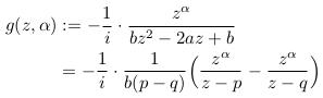 \begin{align*}  g(z,\alpha) &:= -\inverse{i}\cdot\frac{z^{\alpha}}{bz^{2} - 2az + b}\\  &= -\inverse{i}\cdot\frac{1}{b(p-q)}\Big(\frac{z^{\alpha}}{z-p}-\frac{z^{\alpha}}{z-q}\Big) \end{align*}