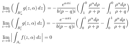 \begin{align*}  &\lim_{\varepsilon \rightarrow 0}\Big(\int_{B_{u}^{\prime}}\!g(z,\alpha)\,dz\Big) = -\frac{e^{\alpha\pi{i}}}{b(p-q)i}\Big(\int_{1}^{0}\frac{\rho^{\alpha}d\rho}{\rho+p} - \int_{1}^{0}\frac{\rho^{\alpha}d\rho}{\rho+q}\Big)\  &\lim_{\varepsilon \rightarrow 0}\Big(\int_{B_{l}^{\prime}}\!g(z,\alpha)\,dz\Big) = -\frac{e^{-\alpha\pi{i}}}{b(p-q)i}\Big(\int_{0}^{1}\frac{\rho^{\alpha}d\rho}{\rho+p} - \int_{0}^{1}\frac{\rho^{\alpha}d\rho}{\rho+q}\Big)\  &\lim_{\varepsilon\rightarrow 0}\Big|\int_{A_{i}}\!f(z,\alpha)\,dz\Big|= 0 \ \end{align*} /></div>  だから  <div style=