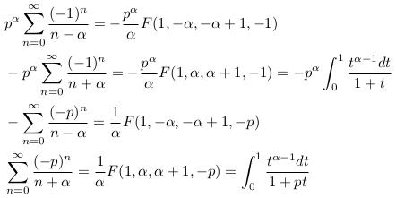 \begin{align*}  &p^{\alpha}\sum_{n=0}^{\infty}\frac{(-1)^{n}}{n-\alpha} = -\frac{p^{\alpha}}{\alpha}F(1,-\alpha,-\alpha+1,-1)\\  &-p^{\alpha}\sum_{n=0}^{\infty}\frac{(-1)^{n}}{n+\alpha} = -\frac{p^{\alpha}}{\alpha}F(1,\alpha,\alpha+1,-1) = -p^{\alpha}\int_{0}^{1}\frac{t^{\alpha-1}dt}{1+t}\\  &-\sum_{n=0}^{\infty}\frac{(-p)^{n}}{n-\alpha} = \frac{1}{\alpha}F(1,-\alpha,-\alpha+1,-p)\\  &\sum_{n=0}^{\infty}\frac{(-p)^{n}}{n+\alpha} = \frac{1}{\alpha}F(1,\alpha,\alpha+1,-p) = \int_{0}^{1}\frac{t^{\alpha-1}dt}{1+pt} \end{align*}