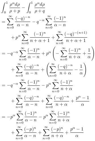 \begin{align*}  &\int_{0}^{1}\frac{\rho^{\alpha}d\rho}{\rho+p} - \int_{0}^{1}\frac{\rho^{\alpha}d\rho}{\rho+q}\\  &= \sum_{n=0}^{\infty}\frac{(-q)^{-n}}{\alpha-n} - q^{-\alpha}\sum_{n=0}^{\infty}\frac{(-1)^{n}}{\alpha-n}\\  &\qquad + p^{\alpha}\sum_{n=0}^{\infty}\frac{(-1)^{n}}{n+\alpha+1} + \sum_{n=0}^{\infty}\frac{(-q)^{-(n+1)}}{n+\alpha+1}\\  &= -q^{-\alpha}\sum_{n=0}^{\infty}\frac{(-1)^{n}}{\alpha-n}  + p^{\alpha}\left(-\sum_{n=0}^{\infty}\frac{(-1)^{n}}{n+\alpha} + \frac{1}{\alpha}\right)\\  &\qquad  + \sum_{n=0}^{\infty}\frac{(-q)^{-n}}{\alpha-n}  + \left(\sum_{n=0}^{\infty}\frac{(-q)^{-n}}{n+\alpha} - \frac{1}{\alpha}\right)\\  &= -q^{-\alpha}\sum_{n=0}^{\infty}\frac{(-1)^{n}}{\alpha-n}  - p^{\alpha}\sum_{n=0}^{\infty}\frac{(-1)^{n}}{n+\alpha}\\  &\qquad  + \sum_{n=0}^{\infty}\frac{(-q)^{-n}}{\alpha-n} + \sum_{n=0}^{\infty}\frac{(-q)^{-n}}{n+\alpha}  + \frac{p^{\alpha}-1}{\alpha}\\  &= -p^{\alpha}\sum_{n=0}^{\infty}\frac{(-1)^{n}}{\alpha-n}  - p^{\alpha}\sum_{n=0}^{\infty}\frac{(-1)^{n}}{n+\alpha}\\  &\qquad  + \sum_{n=0}^{\infty}\frac{(-p)^{n}}{\alpha-n} + \sum_{n=0}^{\infty}\frac{(-p)^{n}}{n+\alpha}  + \frac{p^{\alpha}-1}{\alpha} \end{align*}