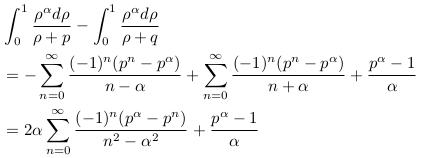 \begin{align*}  &\int_{0}^{1}\frac{\rho^{\alpha}d\rho}{\rho+p} - \int_{0}^{1}\frac{\rho^{\alpha}d\rho}{\rho+q}\\  &= -\sum_{n=0}^{\infty}\frac{(-1)^{n}(p^{n}-p^{\alpha})}{n-\alpha}  + \sum_{n=0}^{\infty}\frac{(-1)^{n}(p^{n}-p^{\alpha})}{n+\alpha} + \frac{p^{\alpha}-1}{\alpha}\\  &= 2\alpha\sum_{n=0}^{\infty}\frac{(-1)^{n}(p^{\alpha}-p^{n})}{n^{2}-\alpha^{2}} + \frac{p^{\alpha}-1}{\alpha} \end{align*}