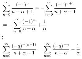 \begin{align*}  &\sum_{n=0}^{\infty}\frac{(-1)^{n}}{n+\alpha+1} = -\sum_{n=0}^{\infty}\frac{(-1)^{n+1}}{n+\alpha+1}\\  &= -\sum_{n=0}^{\infty}\frac{(-1)^{n}}{n+\alpha} + \frac{1}{\alpha}\\  &;\\  &\sum_{n=0}^{\infty}\frac{(-q)^{-(n+1)}}{n+\alpha+1} = \sum_{n=0}^{\infty}\frac{(-q)^{-n}}{n+\alpha} - \frac{1}{\alpha}\\ \end{align*}
