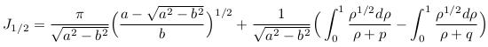 \begin{align*}  J_{1/2} =  \frac{\pi}{\sqrt{a^{2}-b^{2}}}\Big(\frac{a-\sqrt{a^{2}-b^{2}}}{b}\Big)^{1/2} + \frac{1}{\sqrt{a^{2}-b^{2}}}\Big(\int_{0}^{1}\frac{\rho^{1/2}d\rho}{\rho+p} - \int_{0}^{1}\frac{\rho^{1/2}d\rho}{\rho+q}\Big) \end{align*}