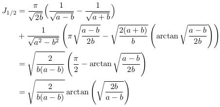 \begin{align*}  J_{1/2} &=  \frac{\pi}{\sqrt{2b}}\Big(\frac{1}{\sqrt{a-b}}-\frac{1}{\sqrt{a+b}}\Big)\\  &+ \frac{1}{\sqrt{a^{2}-b^{2}}}\left(\pi\sqrt{\frac{a-b}{2b}} - \sqrt{\frac{2(a+b)}{b}}\left(\arctan\sqrt{\frac{a-b}{2b}}\right)\right)\\  &= \sqrt{\frac{2}{b(a-b)}}\left(\frac{\pi}{2}-\arctan\sqrt{\frac{a-b}{2b}}\right)\\  &= \sqrt{\frac{2}{b(a-b)}}\arctan\left(\sqrt{\frac{2b}{a-b}}\right) \end{align*}