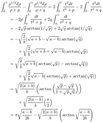 \begin{align*}  &\int_{0}^{1}\frac{\rho^{1/2}d\rho}{\rho+p} - \int_{0}^{1}\frac{\rho^{1/2}d\rho}{\rho+q} = 2\int_{0}^{1}\frac{t^{2}dt}{t^{2}+p} - 2\int_{0}^{1}\frac{t^{2}dt}{t^{2}+q}\\  & \qquad = -2p\int_{0}^{1}\frac{dt}{t^{2}+p} + 2q\int_{0}^{1}\frac{dt}{t^{2}+q}\\  & \qquad = -2\sqrt{p}\arctan(1/\sqrt{p}) + 2\sqrt{q}\arctan(1/\sqrt{q})\\  & \qquad = -\sqrt{\frac{2}{b}}(\sqrt{a+b}-\sqrt{a-b})\arctan(\sqrt{q})\\  & \qquad\qquad + \sqrt{\frac{2}{b}}(\sqrt{a+b}+\sqrt{a-b})\arctan(\sqrt{p})\\  & \qquad = \sqrt{\frac{2}{b}}\sqrt{a+b}\big(\arctan(\sqrt{p})-\arctan(\sqrt{q})\big)\\  & \qquad\qquad + \sqrt{\frac{2}{b}}\sqrt{a-b}\big(\arctan(\sqrt{p})+\arctan(\sqrt{q})\big)\\  & \qquad = \sqrt{\frac{2(a+b)}{b}}\left(\arctan\left(\frac{\sqrt{p}-\sqrt{q}}{1+\sqrt{p}\sqrt{q}}\right)\right)\\  & \qquad\qquad + \sqrt{\frac{2(a-b)}{b}}\Big(\frac{\pi}{2}\Big)\\  & \qquad = \pi\sqrt{\frac{a-b}{2b}} - \sqrt{\frac{2(a+b)}{b}}\left(\arctan\sqrt{\frac{a-b}{2b}}\right)\\ \end{align*}