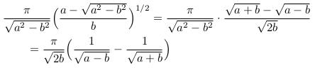 \begin{align*}  &\frac{\pi}{\sqrt{a^{2}-b^{2}}}\Big(\frac{a-\sqrt{a^{2}-b^{2}}}{b}\Big)^{1/2} = \frac{\pi}{\sqrt{a^{2}-b^{2}}}\cdot\frac{\sqrt{a+b}-\sqrt{a-b}}{\sqrt{2b}}\\  &\qquad = \frac{\pi}{\sqrt{2b}}\Big(\frac{1}{\sqrt{a-b}}-\frac{1}{\sqrt{a+b}}\Big) \end{align*}