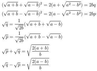 \begin{align*}  &(\sqrt{a+b}+\sqrt{a-b})^{2} = 2(a+\sqrt{a^{2}-b^{2}}) = 2bq\\  &(\sqrt{a+b}-\sqrt{a-b})^{2} = 2(a-\sqrt{a^{2}-b^{2}}) = 2bp\\  &\sqrt{q} = \inverse{\sqrt{2b}}(\sqrt{a+b}+\sqrt{a-b})\\  &\sqrt{p} = \inverse{\sqrt{2b}}(\sqrt{a+b}-\sqrt{a-b})\\  &\sqrt{p} + \sqrt{q} = \sqrt{\frac{2(a+b)}{b}}\\  &\sqrt{q} - \sqrt{p} = \sqrt{\frac{2(a-b)}{b}}\\ \end{align*}